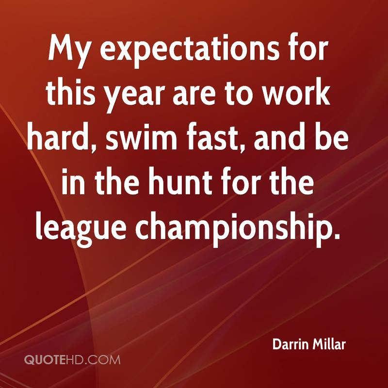My expectations for this year are to work hard, swim fast, and be in the hunt for the league championship.