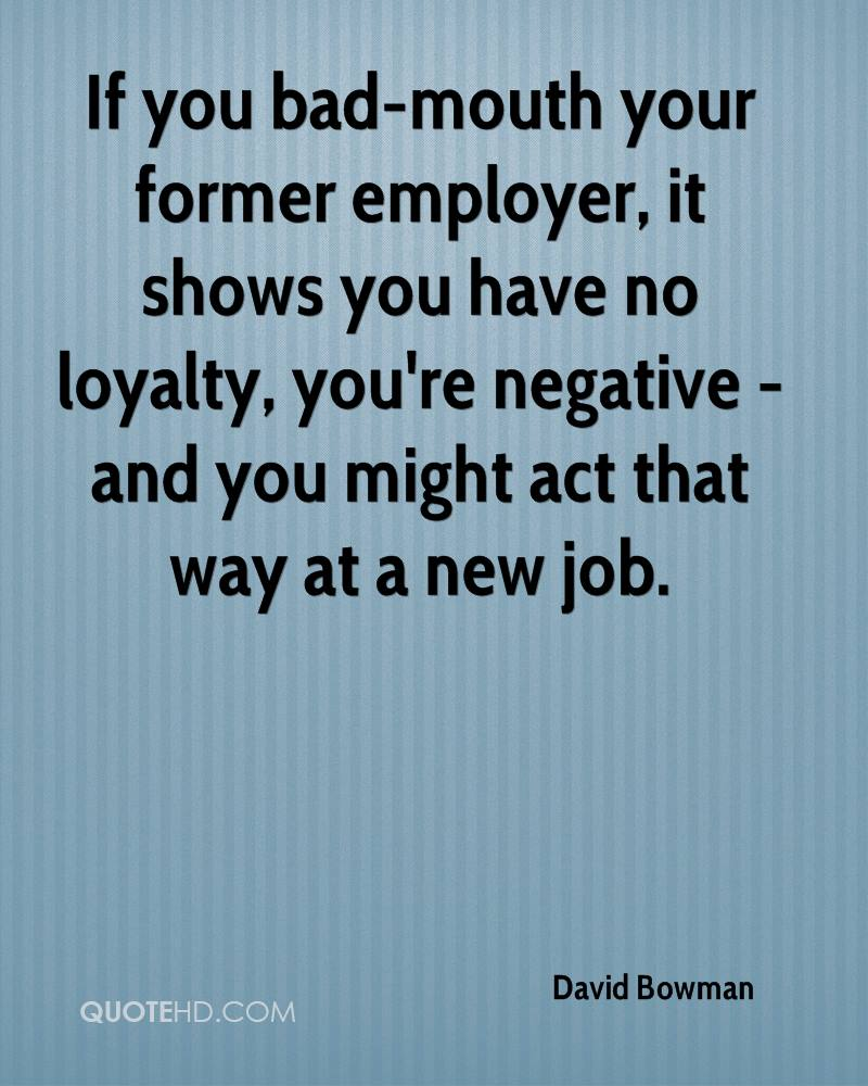 If you bad-mouth your former employer, it shows you have no loyalty, you're negative - and you might act that way at a new job.