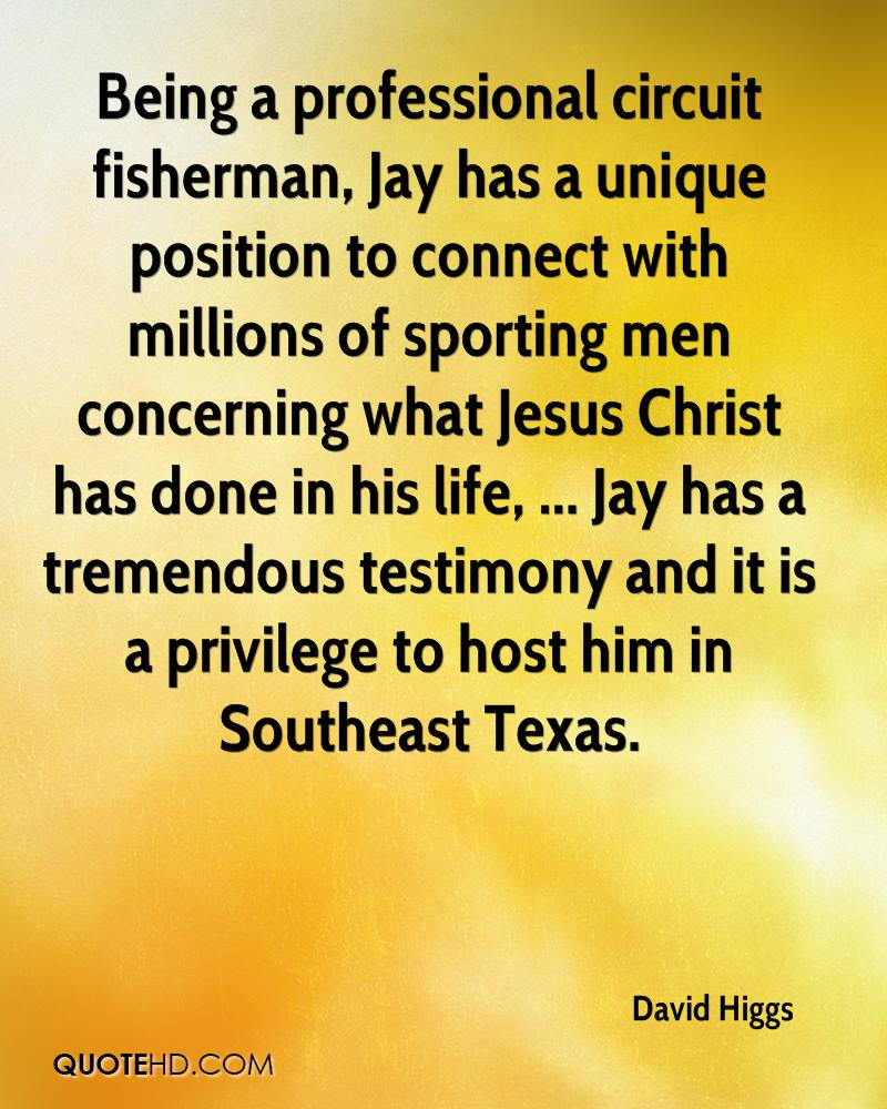 Being a professional circuit fisherman, Jay has a unique position to connect with millions of sporting men concerning what Jesus Christ has done in his life, ... Jay has a tremendous testimony and it is a privilege to host him in Southeast Texas.