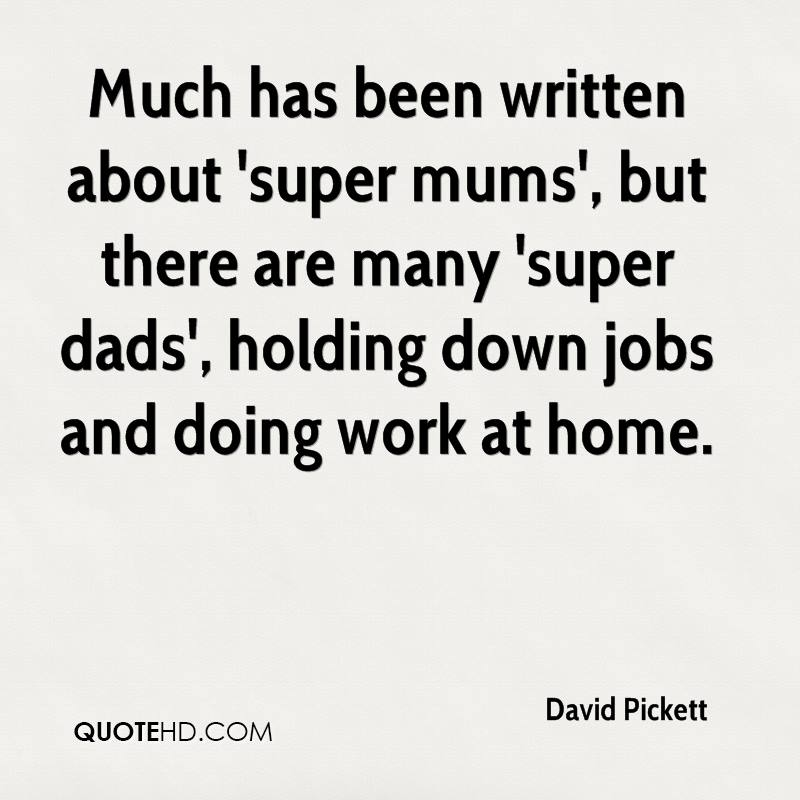 Much has been written about 'super mums', but there are many 'super dads', holding down jobs and doing work at home.