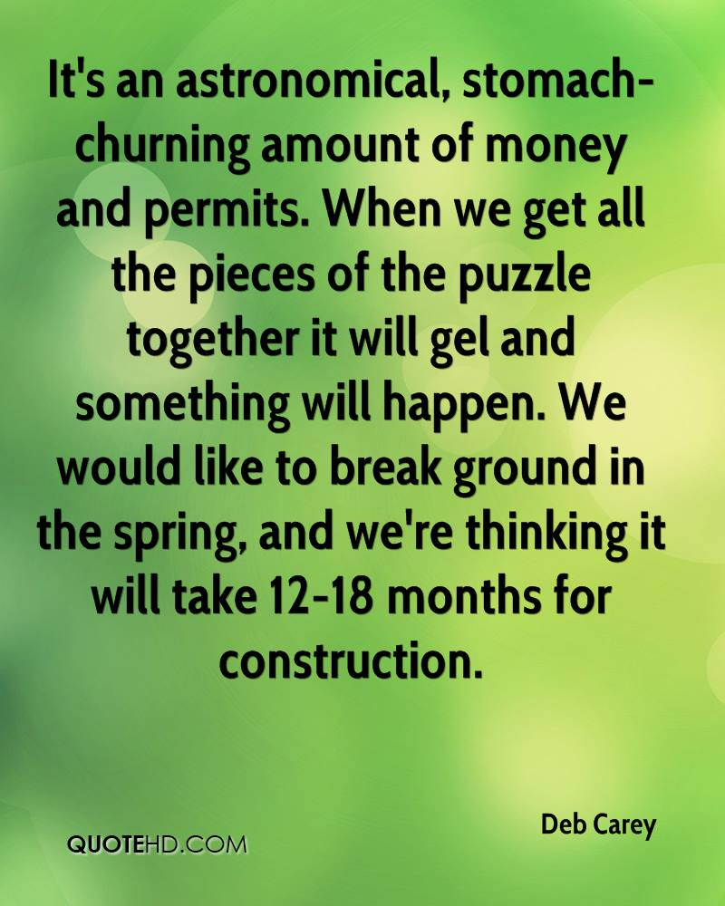 It's an astronomical, stomach-churning amount of money and permits. When we get all the pieces of the puzzle together it will gel and something will happen. We would like to break ground in the spring, and we're thinking it will take 12-18 months for construction.