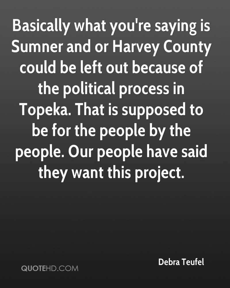 Basically what you're saying is Sumner and or Harvey County could be left out because of the political process in Topeka. That is supposed to be for the people by the people. Our people have said they want this project.