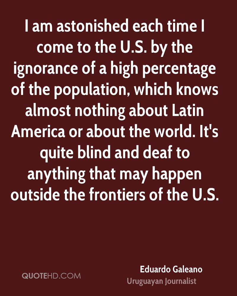 I am astonished each time I come to the U.S. by the ignorance of a high percentage of the population, which knows almost nothing about Latin America or about the world. It's quite blind and deaf to anything that may happen outside the frontiers of the U.S.