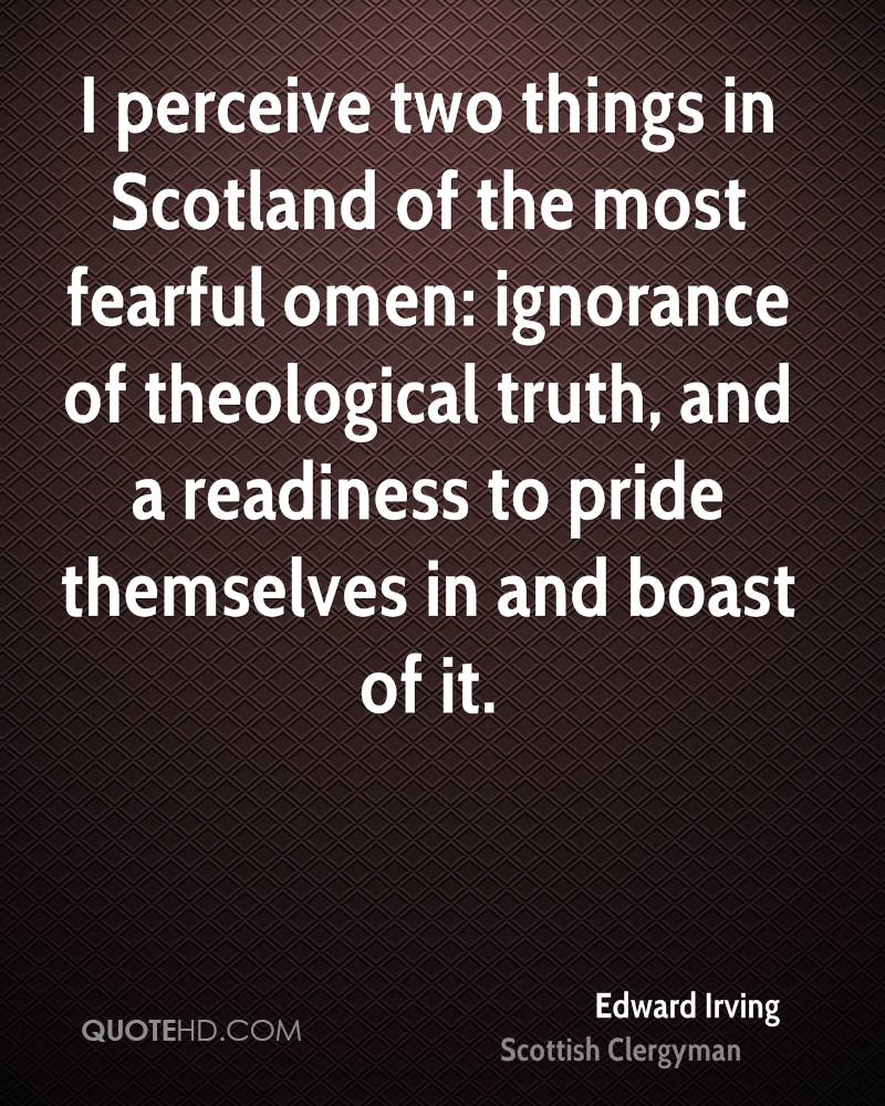 I perceive two things in Scotland of the most fearful omen: ignorance of theological truth, and a readiness to pride themselves in and boast of it.