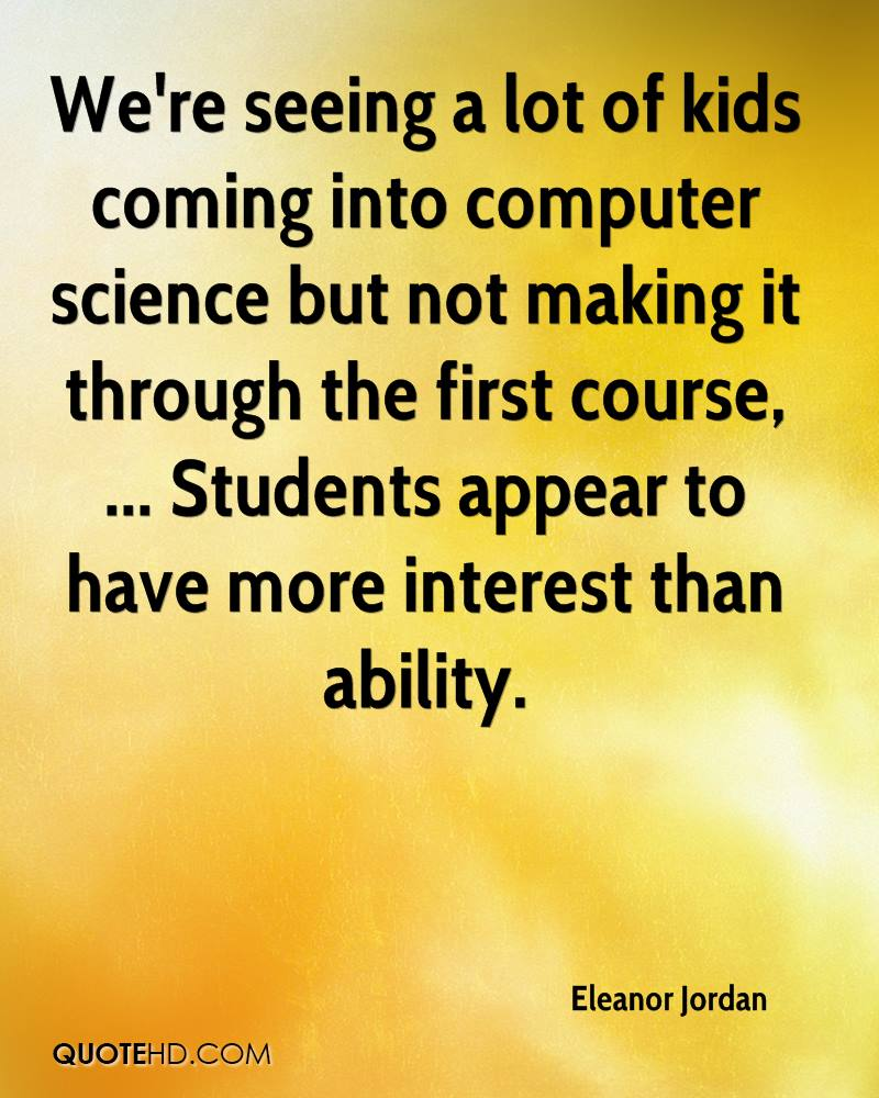 We're seeing a lot of kids coming into computer science but not making it through the first course, ... Students appear to have more interest than ability.