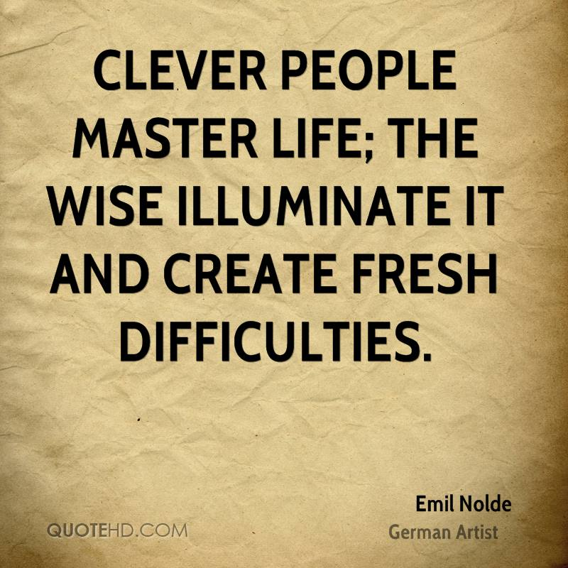 Clever people master life; the wise illuminate it and create fresh difficulties.