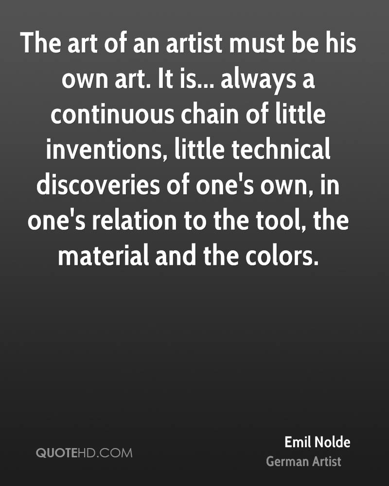 The art of an artist must be his own art. It is... always a continuous chain of little inventions, little technical discoveries of one's own, in one's relation to the tool, the material and the colors.
