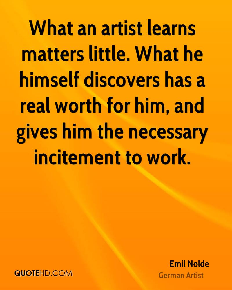 What an artist learns matters little. What he himself discovers has a real worth for him, and gives him the necessary incitement to work.