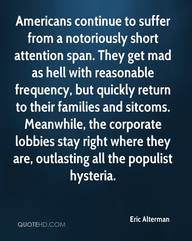 Americans continue to suffer from a notoriously short attention span. They get mad as hell with reasonable frequency, but quickly return to their families and sitcoms. Meanwhile, the corporate lobbies stay right where they are, outlasting all the populist hysteria.