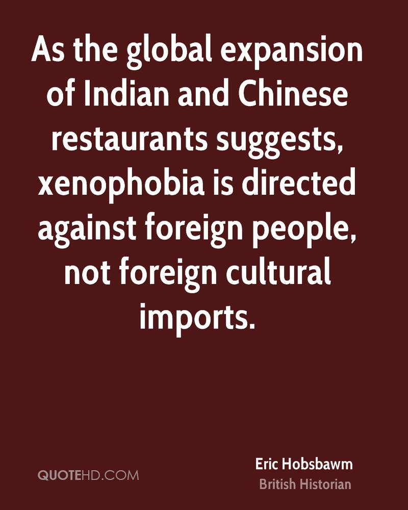 As the global expansion of Indian and Chinese restaurants suggests, xenophobia is directed against foreign people, not foreign cultural imports.