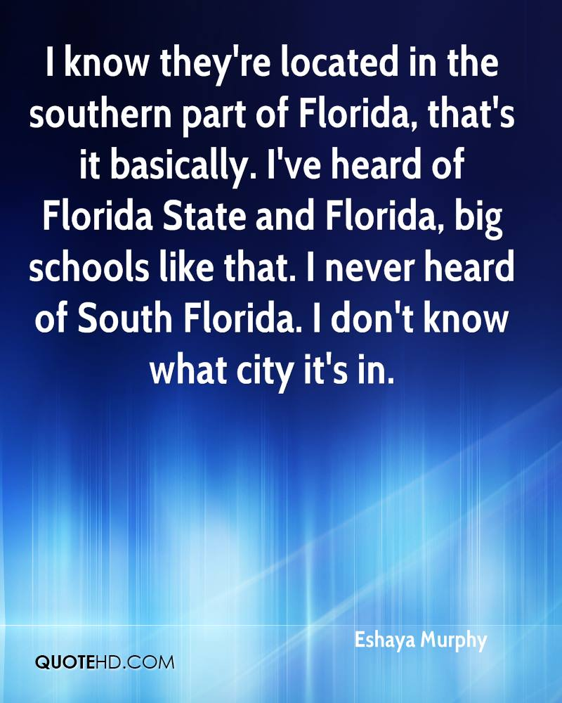 I know they're located in the southern part of Florida, that's it basically. I've heard of Florida State and Florida, big schools like that. I never heard of South Florida. I don't know what city it's in.