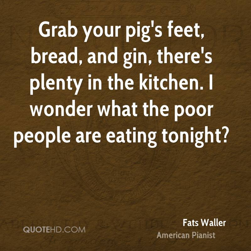 Grab your pig's feet, bread, and gin, there's plenty in the kitchen. I wonder what the poor people are eating tonight?