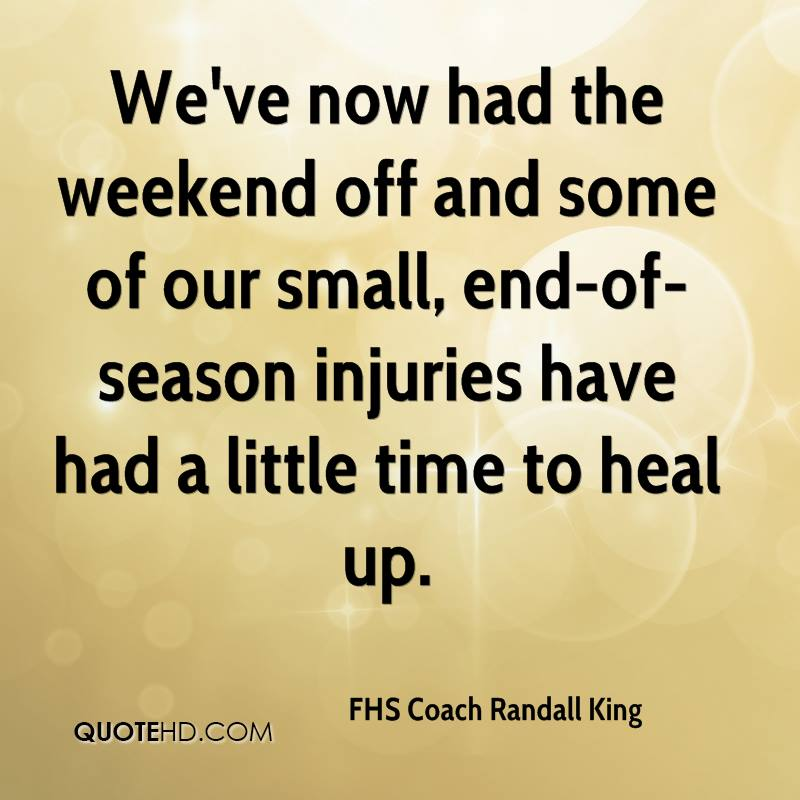 We've now had the weekend off and some of our small, end-of-season injuries have had a little time to heal up.