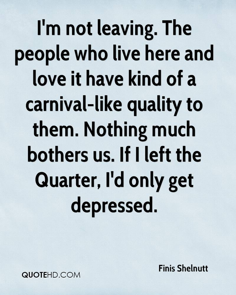 I'm not leaving. The people who live here and love it have kind of a carnival-like quality to them. Nothing much bothers us. If I left the Quarter, I'd only get depressed.