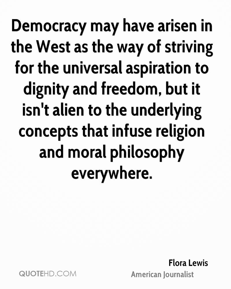 Democracy may have arisen in the West as the way of striving for the universal aspiration to dignity and freedom, but it isn't alien to the underlying concepts that infuse religion and moral philosophy everywhere.