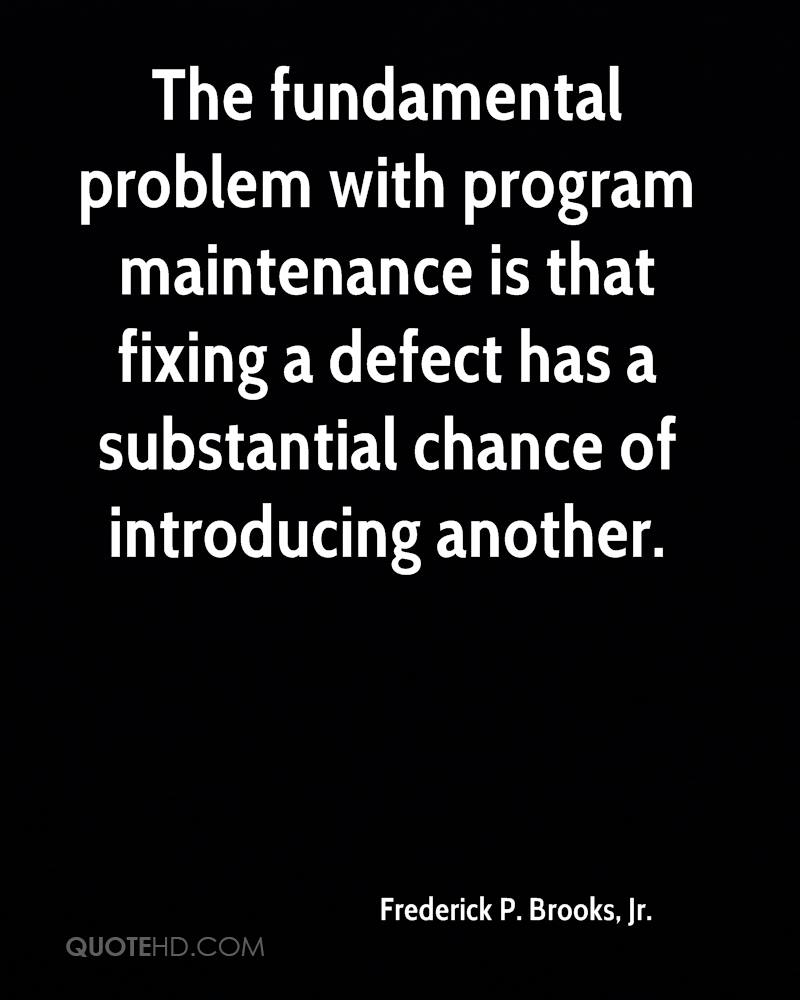 The fundamental problem with program maintenance is that fixing a defect has a substantial chance of introducing another.