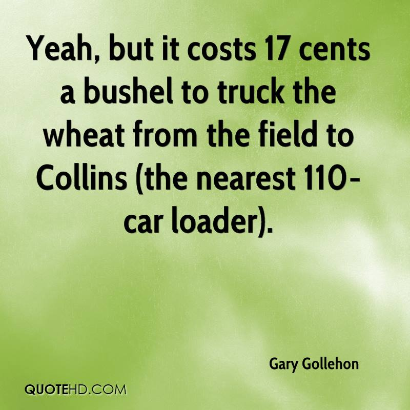 Yeah, but it costs 17 cents a bushel to truck the wheat from the field to Collins (the nearest 110-car loader).