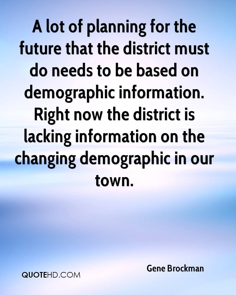 A lot of planning for the future that the district must do needs to be based on demographic information. Right now the district is lacking information on the changing demographic in our town.