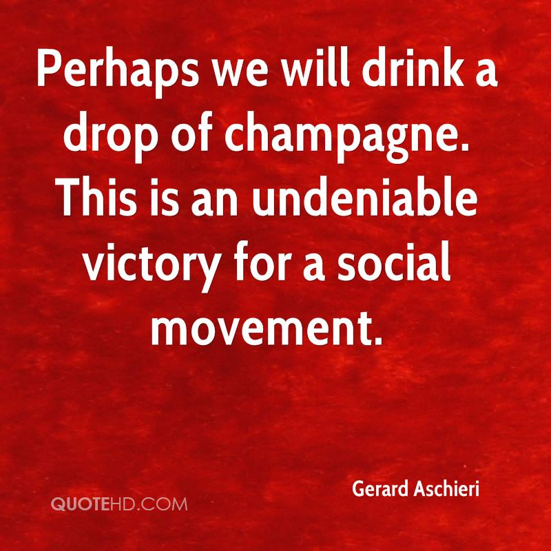 Perhaps we will drink a drop of champagne. This is an undeniable victory for a social movement.