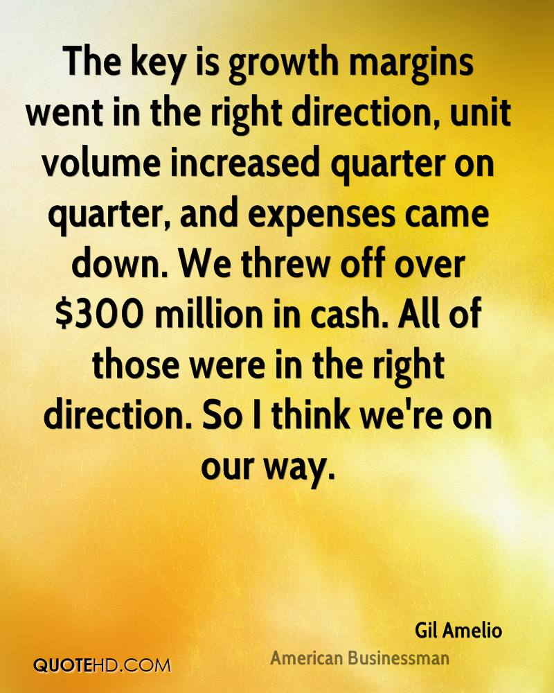The key is growth margins went in the right direction, unit volume increased quarter on quarter, and expenses came down. We threw off over $300 million in cash. All of those were in the right direction. So I think we're on our way.