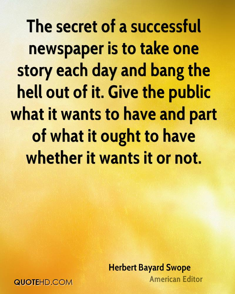 The secret of a successful newspaper is to take one story each day and bang the hell out of it. Give the public what it wants to have and part of what it ought to have whether it wants it or not.