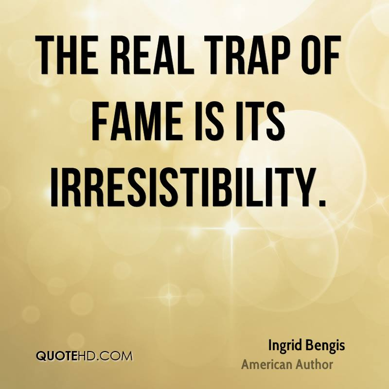 The real trap of fame is its irresistibility.