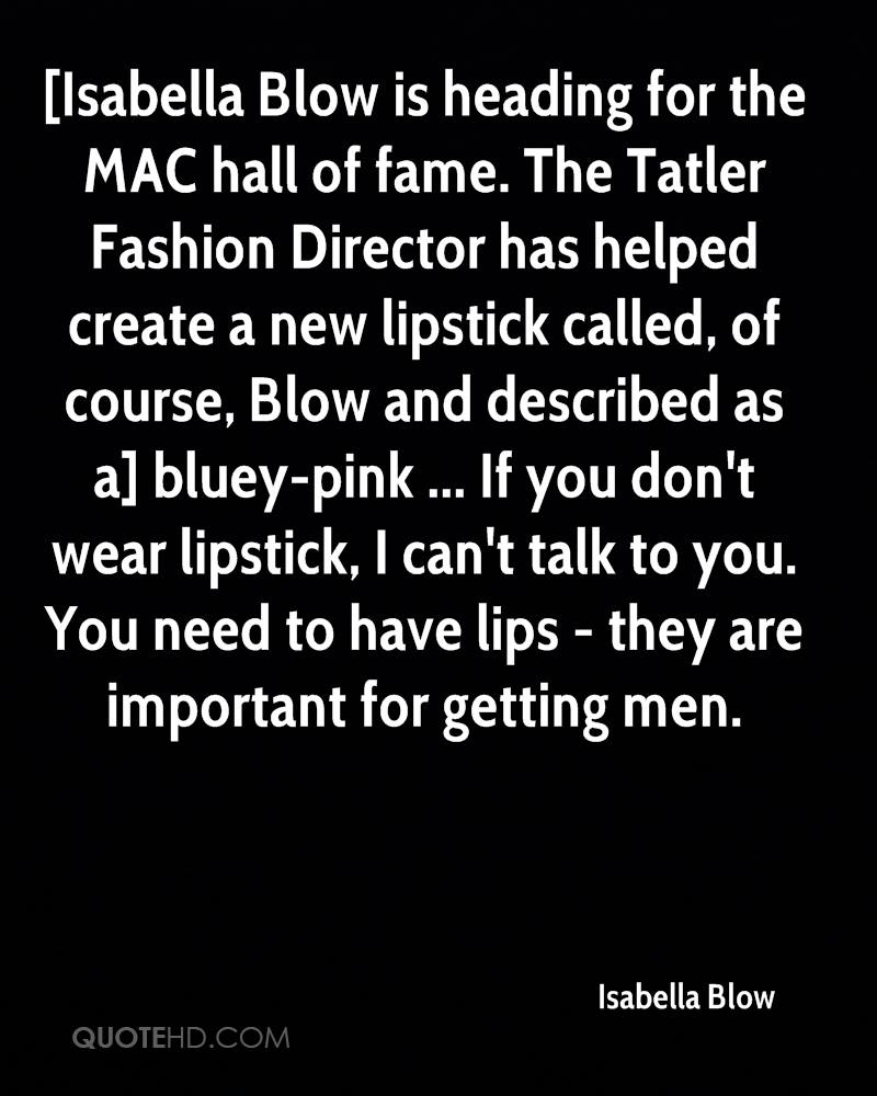 [Isabella Blow is heading for the MAC hall of fame. The Tatler Fashion Director has helped create a new lipstick called, of course, Blow and described as a] bluey-pink ... If you don't wear lipstick, I can't talk to you. You need to have lips - they are important for getting men.