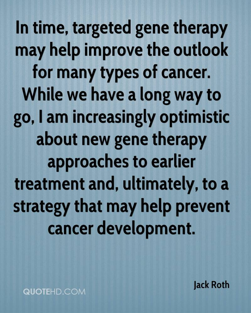 In time, targeted gene therapy may help improve the outlook for many types of cancer. While we have a long way to go, I am increasingly optimistic about new gene therapy approaches to earlier treatment and, ultimately, to a strategy that may help prevent cancer development.
