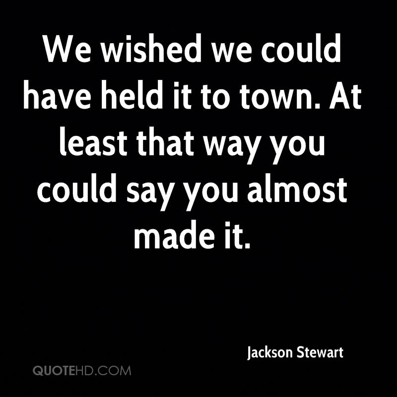 We wished we could have held it to town. At least that way you could say you almost made it.