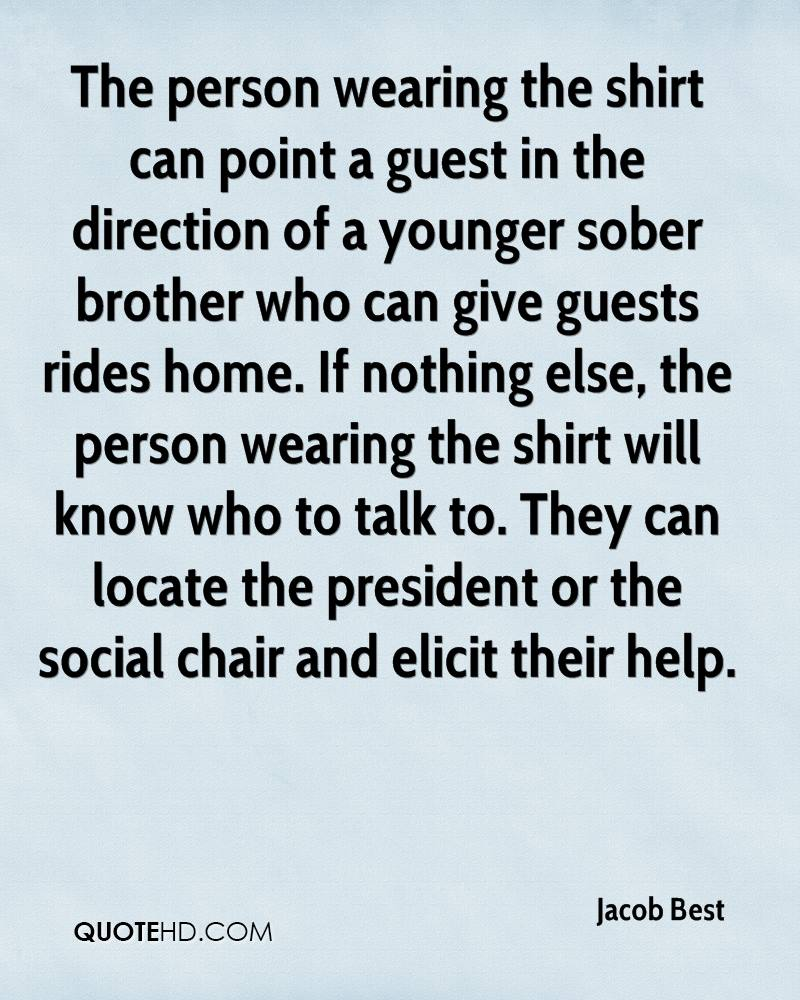 The person wearing the shirt can point a guest in the direction of a younger sober brother who can give guests rides home. If nothing else, the person wearing the shirt will know who to talk to. They can locate the president or the social chair and elicit their help.