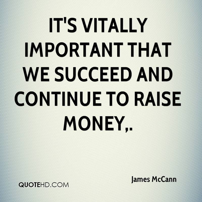 It's vitally important that we succeed and continue to raise money.