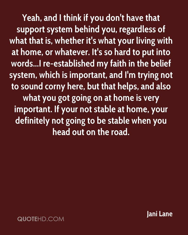 Yeah, and I think if you don't have that support system behind you, regardless of what that is, whether it's what your living with at home, or whatever. It's so hard to put into words...I re-established my faith in the belief system, which is important, and I'm trying not to sound corny here, but that helps, and also what you got going on at home is very important. If your not stable at home, your definitely not going to be stable when you head out on the road.