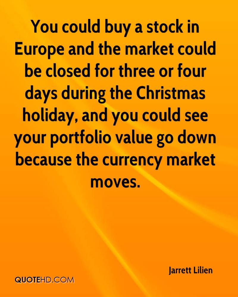 You could buy a stock in Europe and the market could be closed for three or four days during the Christmas holiday, and you could see your portfolio value go down because the currency market moves.