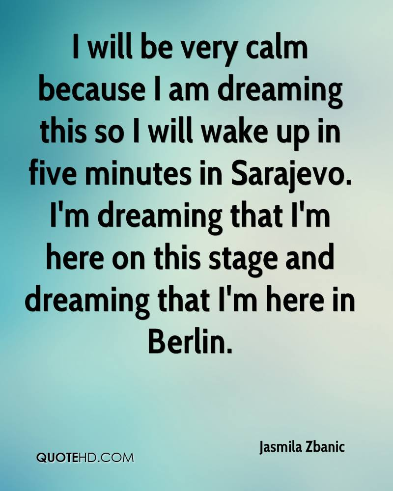I will be very calm because I am dreaming this so I will wake up in five minutes in Sarajevo. I'm dreaming that I'm here on this stage and dreaming that I'm here in Berlin.