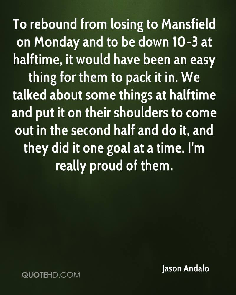 To rebound from losing to Mansfield on Monday and to be down 10-3 at halftime, it would have been an easy thing for them to pack it in. We talked about some things at halftime and put it on their shoulders to come out in the second half and do it, and they did it one goal at a time. I'm really proud of them.