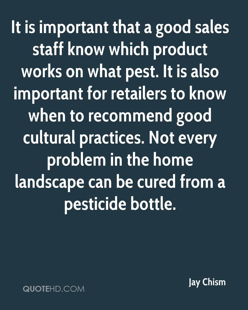 It is important that a good sales staff know which product works on what pest. It is also important for retailers to know when to recommend good cultural practices. Not every problem in the home landscape can be cured from a pesticide bottle.