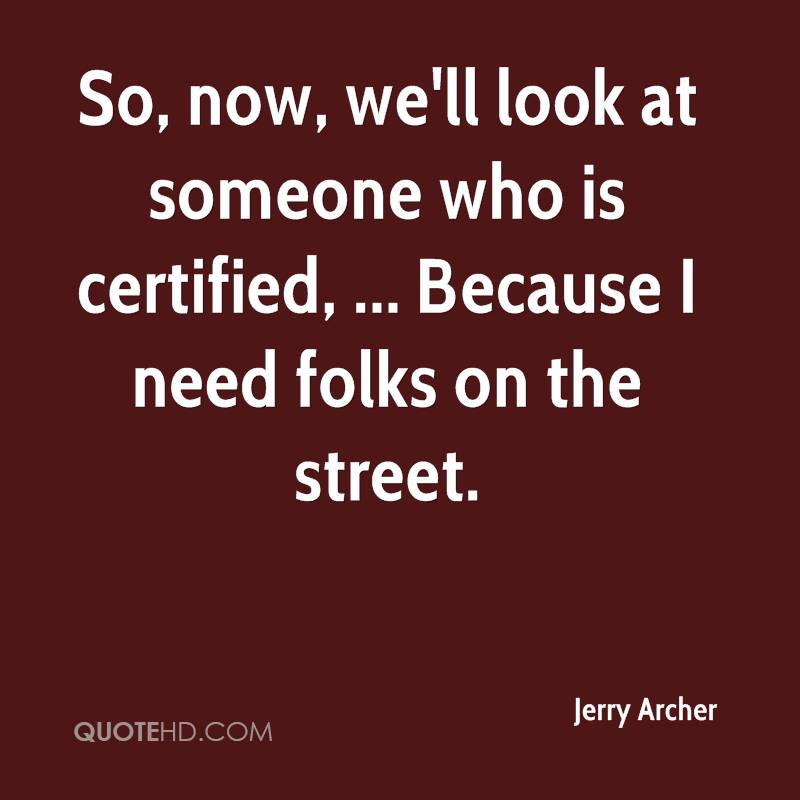 So, now, we'll look at someone who is certified, ... Because I need folks on the street.