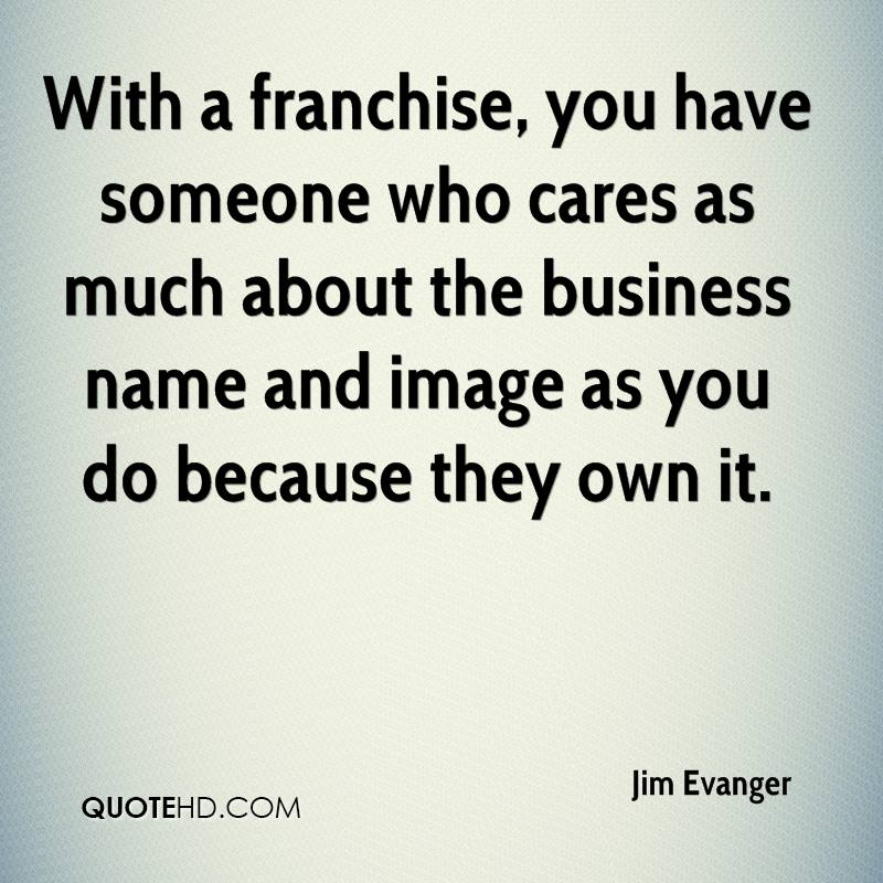 With a franchise, you have someone who cares as much about the business name and image as you do because they own it.