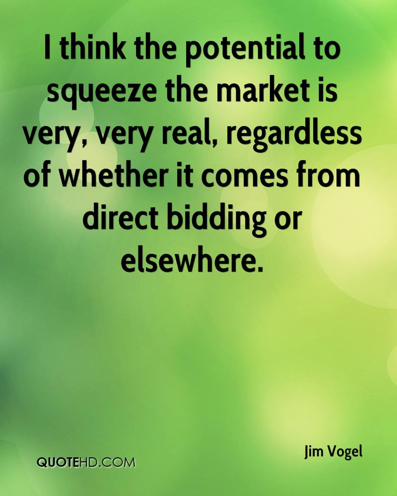 I think the potential to squeeze the market is very, very real, regardless of whether it comes from direct bidding or elsewhere.