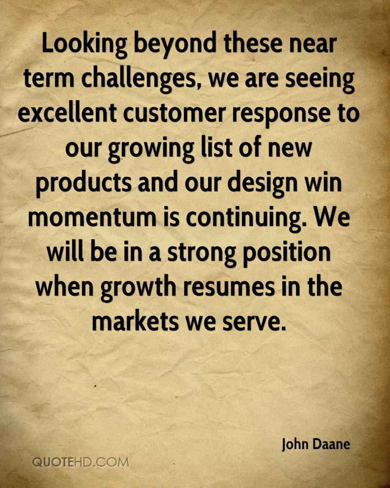 Looking beyond these near term challenges, we are seeing excellent customer response to our growing list of new products and our design win momentum is continuing. We will be in a strong position when growth resumes in the markets we serve.
