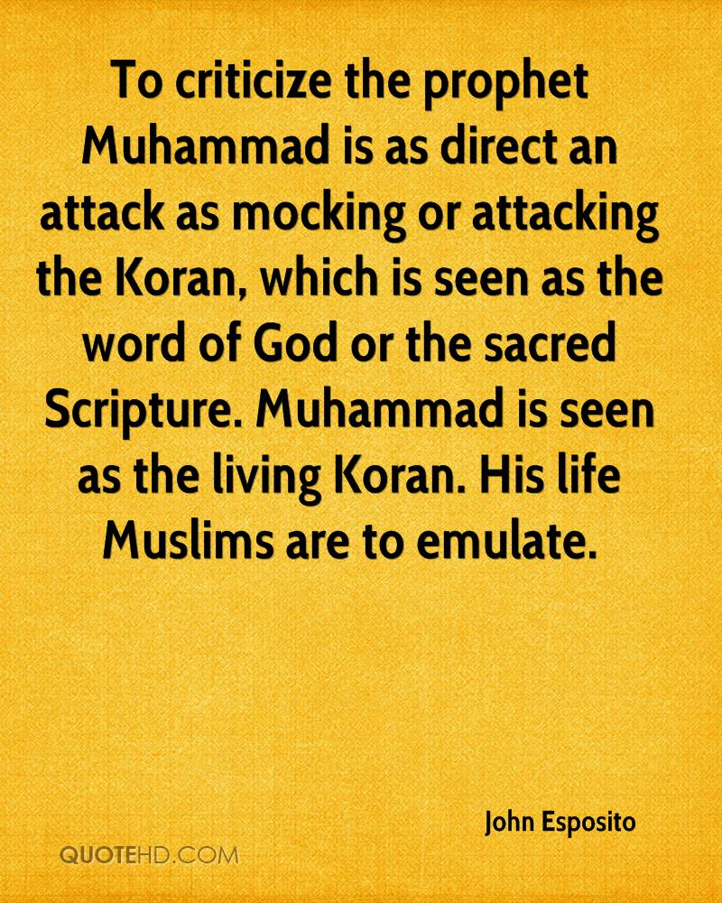 To criticize the prophet Muhammad is as direct an attack as mocking or attacking the Koran, which is seen as the word of God or the sacred Scripture. Muhammad is seen as the living Koran. His life Muslims are to emulate.