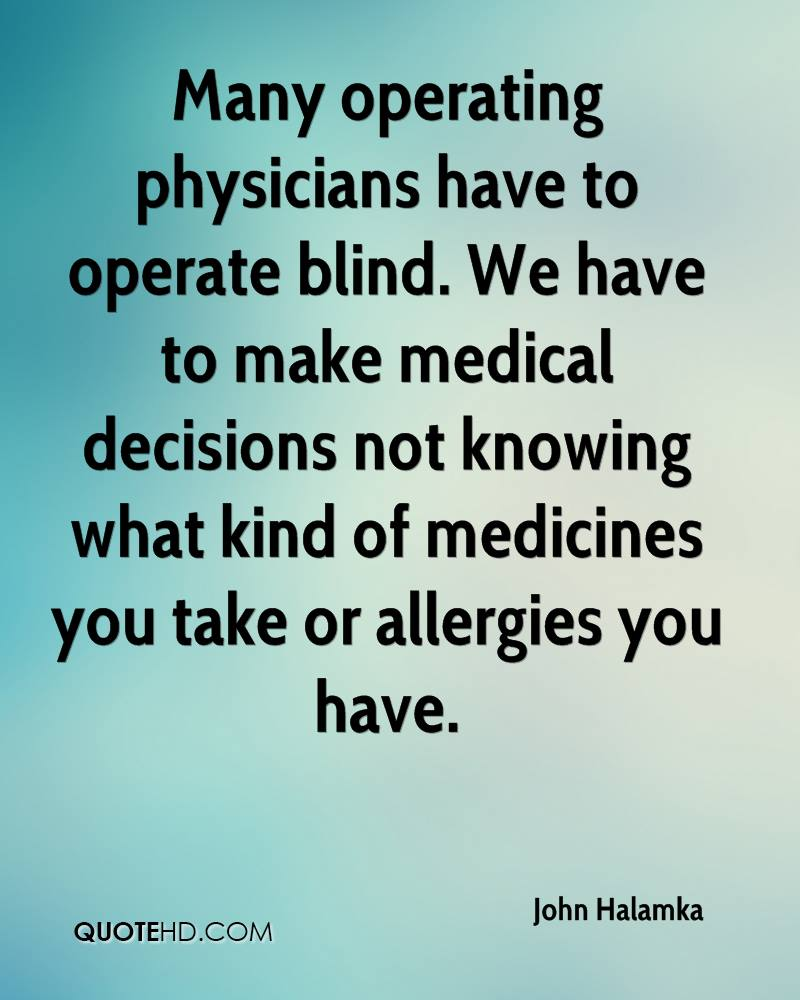 Many operating physicians have to operate blind. We have to make medical decisions not knowing what kind of medicines you take or allergies you have.