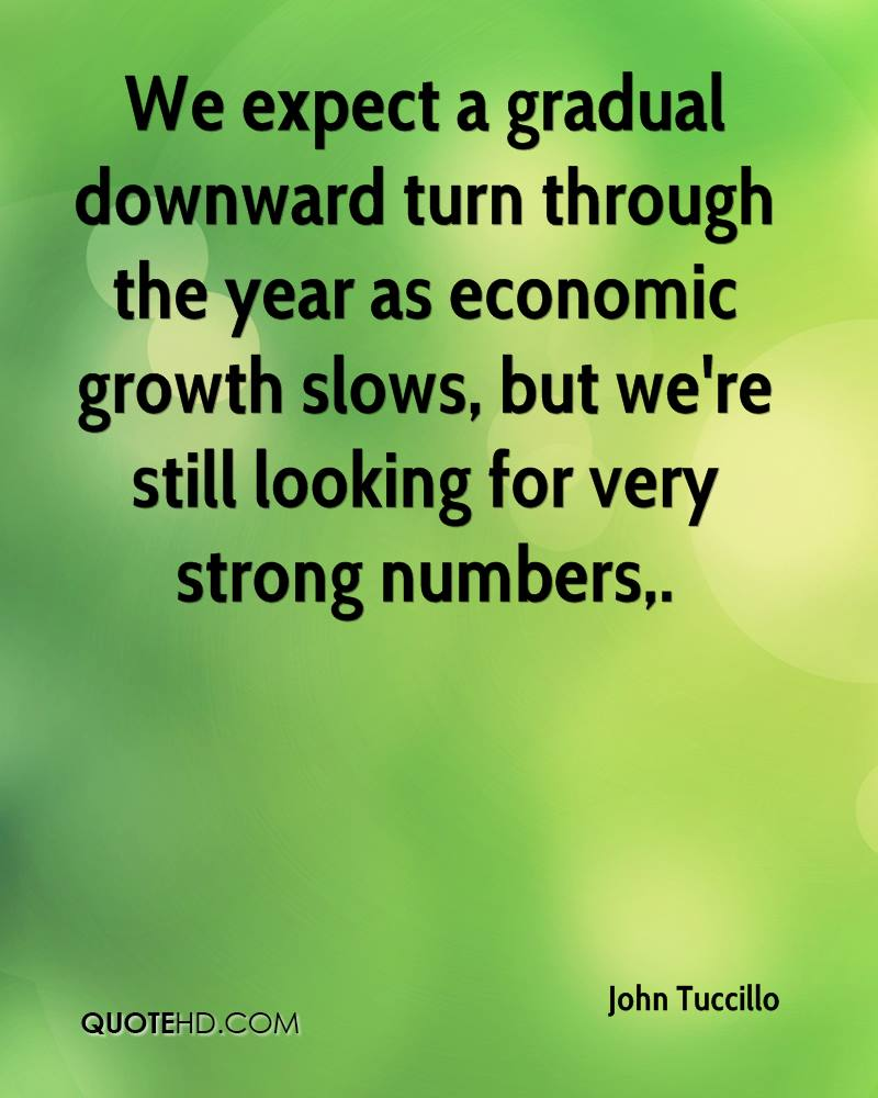 We expect a gradual downward turn through the year as economic growth slows, but we're still looking for very strong numbers.