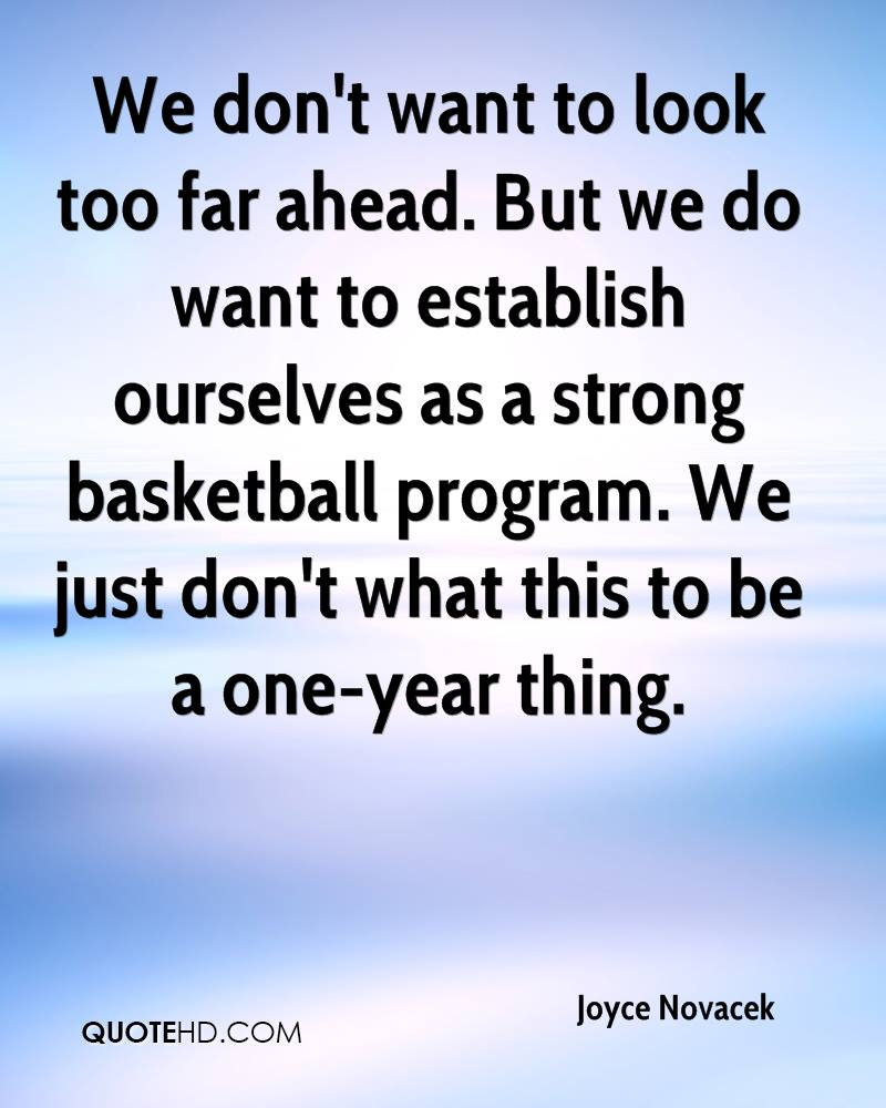 We don't want to look too far ahead. But we do want to establish ourselves as a strong basketball program. We just don't what this to be a one-year thing.