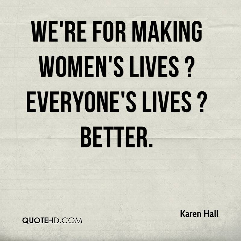 We're for making women's lives ? everyone's lives ? better.