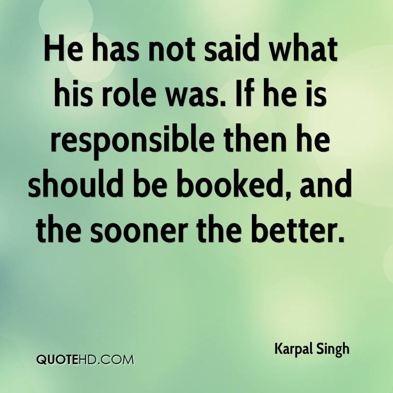 He has not said what his role was. If he is responsible then he should be booked, and the sooner the better.