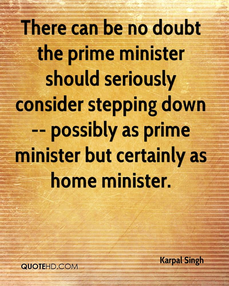 There can be no doubt the prime minister should seriously consider stepping down -- possibly as prime minister but certainly as home minister.