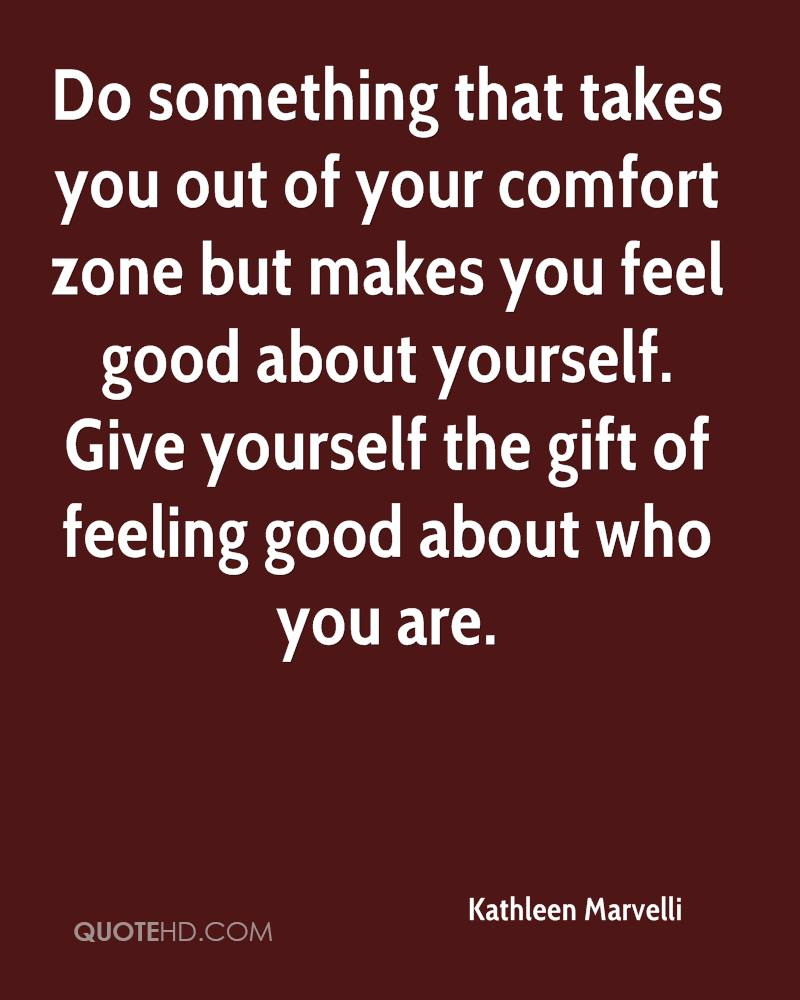 Do something that takes you out of your comfort zone but makes you feel good about yourself. Give yourself the gift of feeling good about who you are.