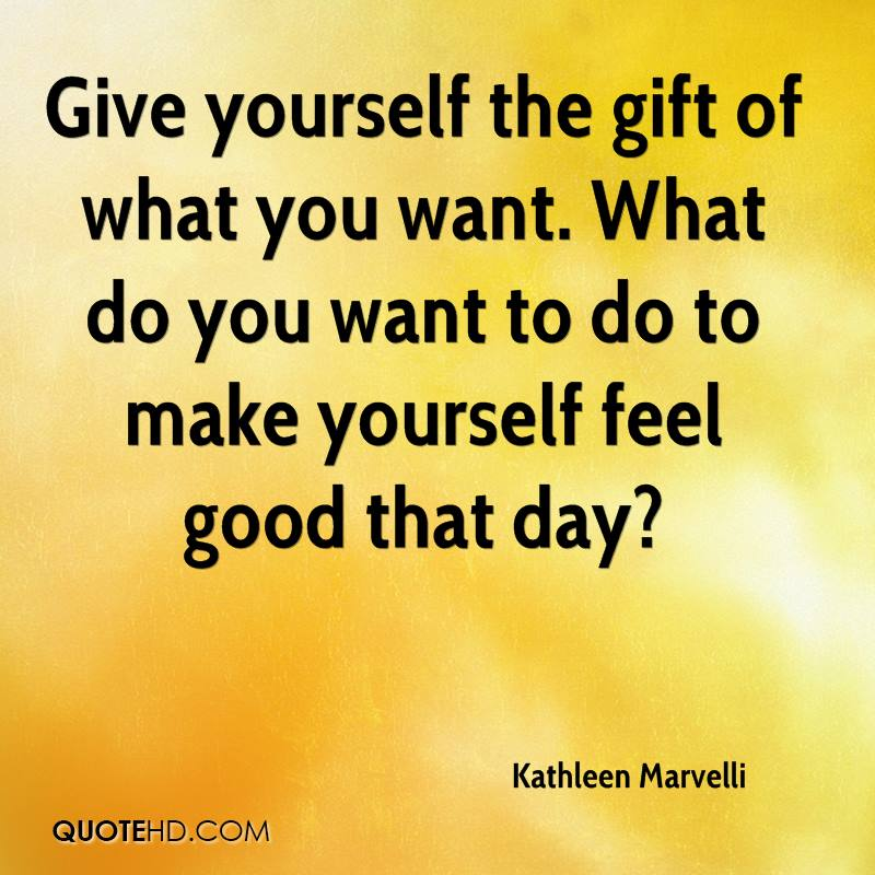 Give yourself the gift of what you want. What do you want to do to make yourself feel good that day?