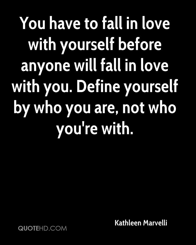 You have to fall in love with yourself before anyone will fall in love with you. Define yourself by who you are, not who you're with.